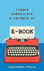 Creare, pubblicare e vendere un e-book: Una guida alla pubblicazione del proprio libro su Amazon e su tutti i maggiori Store mondiali; tasse e pratiche burocratiche incluse