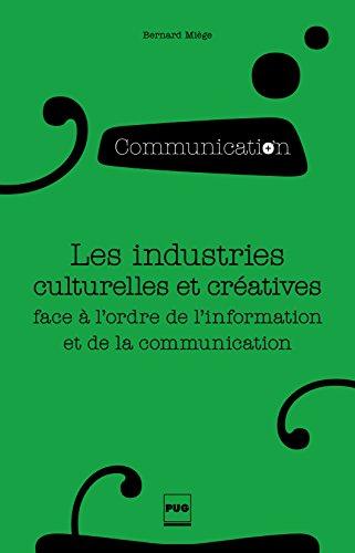 Les industries culturelles et créatives face à l'odre de l'information et de la communication: 2e édition (Communication en plus) par Bernard Miège