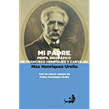 Mi padre. Perfil biográfico de Francisco Henríquez y Carvajal: Con un nuevo ensayo de Pedro Henríquez Ureña (Biblioteca de Pedro Henríquez Ureña)