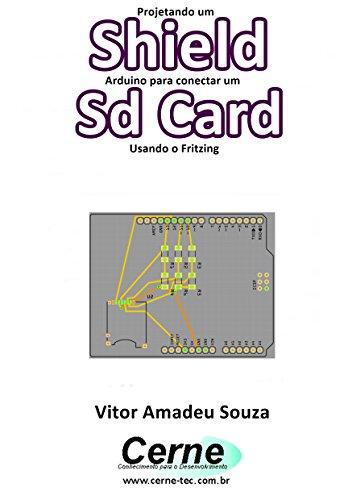 Projetando um Shield Arduino para conectar um Sd Card Usando o Fritzing (Portuguese Edition)