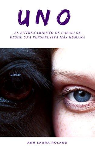 UNO. : El entrenamiento de caballos desde una perspectiva más humana. por Ana Laura Roland