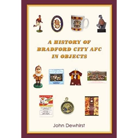 A History of Bradford City AFC in Objects: The Definitive Record of Memorabilia from a Hundred Seasons of League Football,