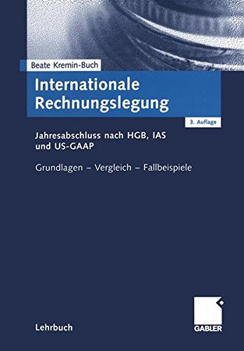 Internationale Rechnungslegung. Jahresabschluss nach HGB, IAS und US-GAAP. Grundlagen - Vergleich - Fallbeispiele