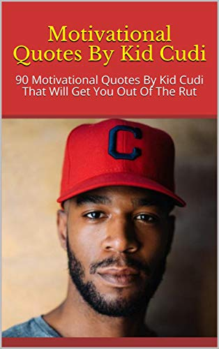 Motivational Quotes By Kid Cudi: 90 Motivational Quotes By Kid Cudi That Will Get You Out Of The Rut (English Edition)
