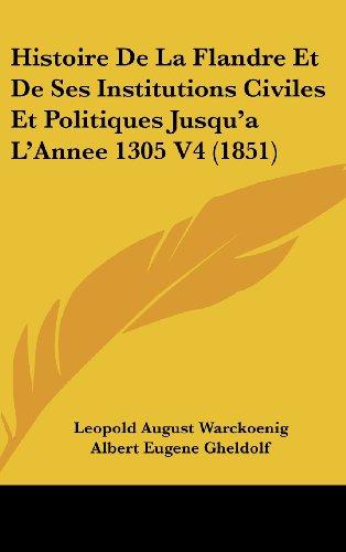 Histoire de La Flandre Et de Ses Institutions Civiles Et Politiques Jusqu'a L'Annee 1305 V4 (1851)