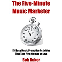 The Five-Minute Music Marketer: 151 Easy Music Promotion Activities That Take 5 Minutes or Less by Bob Baker (2015-05-05)