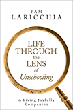 Life Through the Lens of Unschooling: A Living Joyfully Companion (Living Joyfully with Unschooling Book 3) (English Edition)