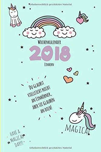 Einhorn Wochenkalender 2018 Du glaubst  vielleicht nicht  an Einhörner, aber sie glauben  an dich!: 1 Woche auf 2 Seiten mit Tagesnotizen (Zauberhafte Einhornbücher für jede Gelegenheit, Band 1)
