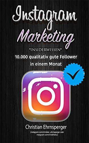 """Instagram Marketing: """"insiderwissen"""": 10.000 qualitativ gute Follower in einem Monat. Mit Social Media auf Instagram, der richtigen Marketing Strategie und hochwertigem Content erfolgreich werden"""