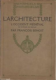 L'Architecture, l'Occident Médieval, du Romain au Roman - Manuels d'Histoire de l'Art par François Benoît
