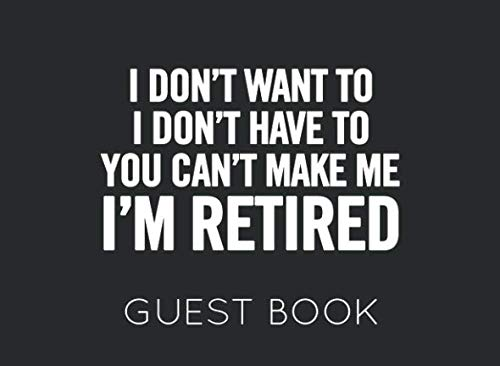 I Don't Want To I Don't Have To You Can't Make Me I'm Retired: Black and White Guest Book for Retirement Party. Funny and original gift for someone who is retiring