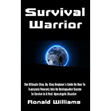 Survival Warrior: The Ultimate Step-By-Step Beginner's Survival Guide On How To Transform Yourself Into An Unstoppable Warrior To Survive In A Post-Apocalyptic Disaster (English Edition)