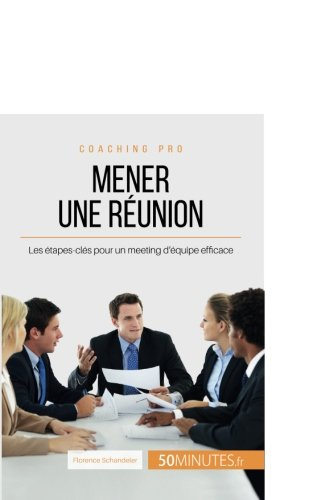 Mener une runion: Les tapes-cls pour un meeting d'quipe efficace