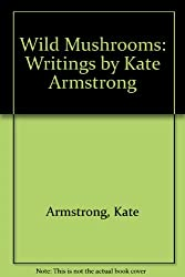 Wild Mushrooms: Writings by Kate Armstrong