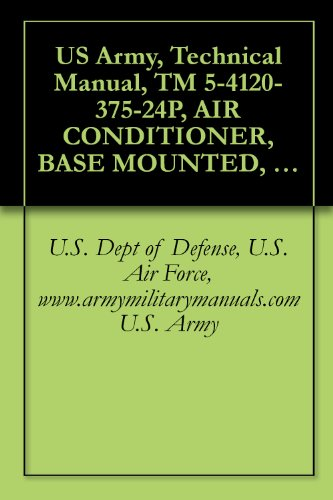 US Army, Technical Manual, TM 5-4120-375-24P, AIR CONDITIONER, BASE MOUNTED, COOLED, 208 VAC, 3-PHASE, 60 HZ, SINGLE PACKAGE, 36,000 BTU/HR MODEL UAC 40-5/6-08, ... military manuals (English Edition) (Rifle Basen)