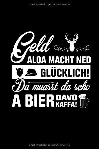 Geld aloa macht ned glücklich! Da muasst da scho a Bier davo kaffa!: Bayrisches Notizbuch und Journal für den Freistaat Bayern (Bier Macht Buch)
