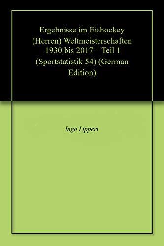Ergebnisse im Eishockey (Herren) Weltmeisterschaften 1930 bis 2017 – Teil 1 (Sportstatistik 54) (German Edition) por Ingo Lippert