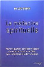 La médecine spirituelle - Pour une guérison complète et globale du corps, de l'esprit et de l'âme. Pour comprendre et éviter la maladie de Luc Bodin