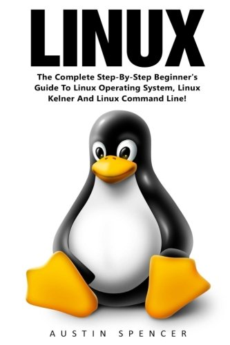 Linux: The Complete Step-By-Step Beginner's Guide To Linux Operating System, Linux Kelner And Linux Command Line! (Linux Series, Linux For Beginners, Linux Operating System)