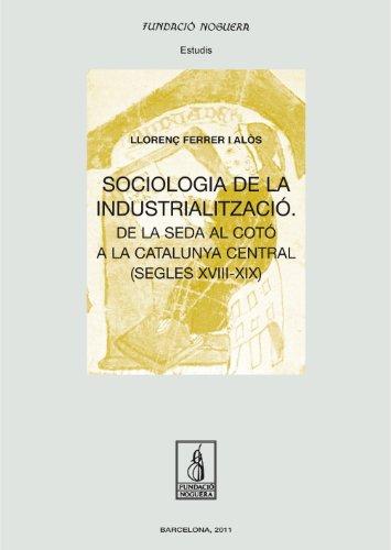 Sociologia de la industrialització: De la seda al cotó a la Catlunya central (segles XVIII-XIX) (Fundació Noguera)