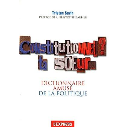 Constitutionnel, ta soeur ! le dictionnaire amusé de la politique
