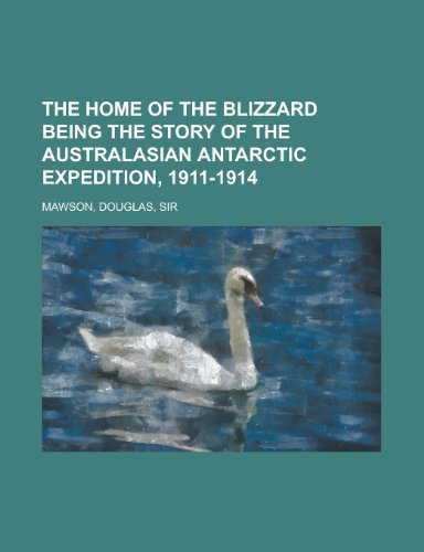 The Home of the Blizzard Being the Story of the Australasian Antarctic Expedition, 1911-1914