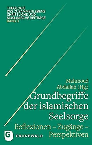 Grundbegriffe der islamischen Seelsorge: Reflexionen - Zugänge - Perspektiven (Theologie des Zusammenlebens - Christliche und muslimische Beiträge)