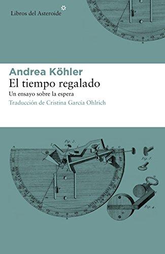 El tiempo regalado. Un ensayo sobre la espera (Libros del Asteroide) por Andrea Köhler