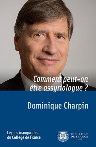 Comment peut-on être assyriologue?: Leçon inaugurale prononcée le jeudi 2 octobre 2014 (Leçons inaugurales) par Dominique Charpin