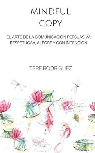 Mindful Copy: EL ARTE DE LA COMUNICACIÓN PERSUASIVA  RESPETUOSA, ALEGRE Y CON INTENCIÓN por Tere Rodríguez