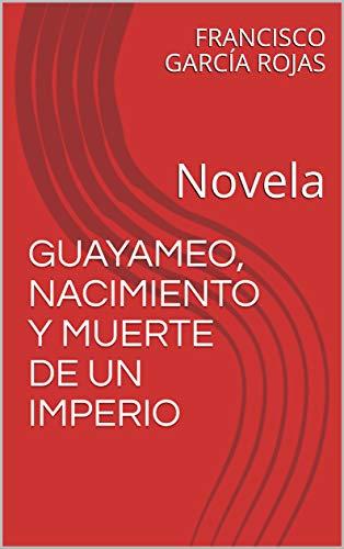 GUAYAMEO, NACIMIENTO Y MUERTE DE UN IMPERIO: Novela por FRANCISCO GARCÍA ROJAS