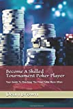 Become A Skilled Tournament Poker Player: Your Guide To Reaching The Final Table More Often