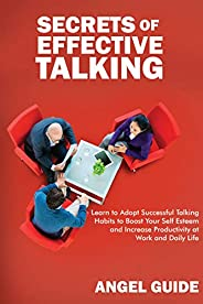Secrets of Effective Talking: Learn to Adopt Successful Talking Habits to Boost Your Self-Esteem and Increase Productivity a