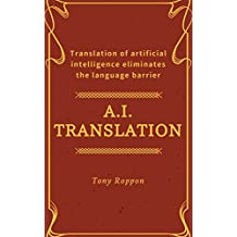 A.I.Translation: Translation of artificial intelligence eliminates the language barrier (A.I.Success Rule Book 1) (English Edition)