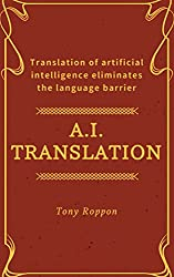 A.I.Translation: Translation of artificial intelligence eliminates the language barrier (A.I.Success Rule Book 1)