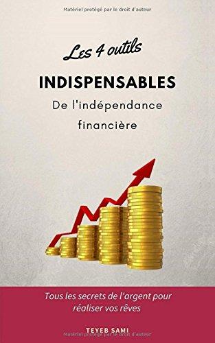 Les 4 outils indispensables de l'indépendance financière: tous les secrets de l'argent pour réaliser vos rêves par Sami TEYEB