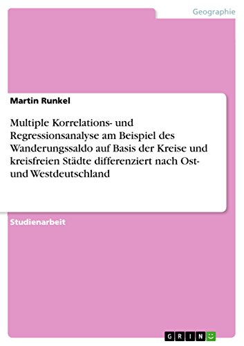 Multiple Korrelations- und Regressionsanalyse am Beispiel des Wanderungssaldo auf Basis der Kreise und kreisfreien Städte differenziert nach Ost- und Westdeutschland