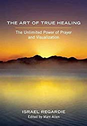 [(The Art of True Healing : The Unlimited Power of Prayer and Visualization)] [By (author) Israel Regardie] published on (April, 2013)