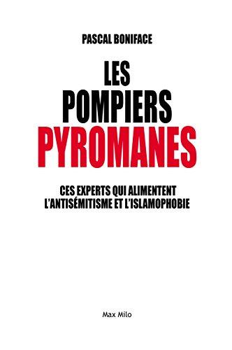 Les pompiers pyromanes: Ces experts qui alimentent l'antisémitisme et l'islamophobie - Essais - documents