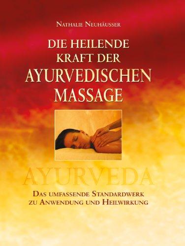 Die heilende Kraft der ayurvedischen Massage: Das umfassende Standardwerk zu Anwendung und Heilwirkung