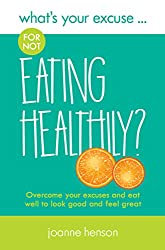 What's Your Excuse for not Eating Healthily?: Overcome your excuses and eat well to look good and feel great (What's Your Excuse? Book 2)