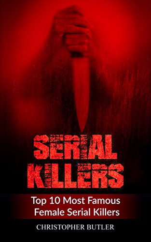 Serial Killers: Top 10 Most Famous Female Serial Killers (True Crime, Serial Killers Uncut, Crime, Horror Stories, Horrible Crimes, Homecides) (English Edition)