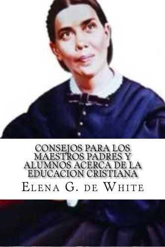 CONSEJOS PARA LOS MAESTROS PADRES Y ALUMNOS acerca de la EDUCACION CRISTIANA por Elena G. de White