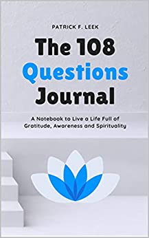 The 108 Questions Journal: A Notebook to Live a Life Full of Gratitude, Awareness and Spirituality (English Edition) van [Leek, Patrick F.]