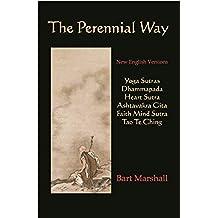 The Perennial Way: New English Versions of Yoga Sutras, Dhammapada, Heart Sutra, Ashtavakra Gita, Faith Mind Sutra, and Tao Te Ching (English Edition)