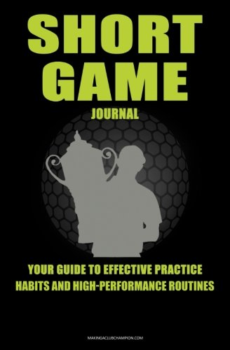 Short Game Golf Journal: Your Guide To Effective Practice Habits And High Performance Routines