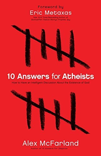 10 Answers for Atheists: How to Have an Intelligent Discussion About the Existence of God by Alex McFarland (2012-09-28)
