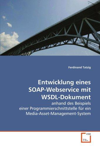 Entwicklung eines SOAP-Webservice mit WSDL-Dokument: anhand des Beispiels einer Programmierschnittstelle für ein Media-Asset-Management-System