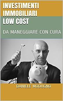 INVESTIMENTI IMMOBILIARI LOW COST: DA MANEGGIARE CON CURA di [MODUGNO, DANIELE]
