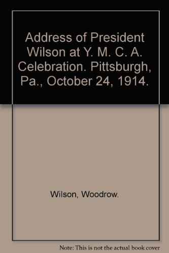 Address of President Wilson at Y. M. C. A. Celebration. Pittsburgh, Pa., October 24, 1914.